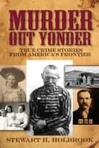 Murder Out Yonder - True Crime Stories from America's Frontier ebook by Stewart H. Holbrook