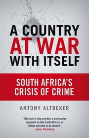 A Country At War With Itself - South Africa'S Crisis Of Crime ebook by Antony Altbeker