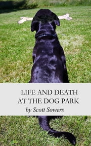 Life and Death at the Dog Park ebook by Scott Douglas Sowers