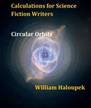 Calculations for Science Fiction Writers/Circular Orbits ebook by William Haloupek