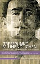 Treffpunkt im Unendlichen - Fredric Kroll - Ein Leben für Klaus Mann. Enthält aus dem Nachlass von Klaus Mann: The Chaplain - Windy Night, Rainy Morrow - The Last Day ebook by Detlef Grumbach, Dirk Heißerer, Inge Jens,...
