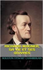 Richard Wagner, sa vie et ses œuvres ebook by Houston Stewart Chamberlain