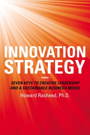 Innovation Strategy - Seven Keys to Creative Leadership and a Sustainable Business Model ebook by Howard Rasheed, Ph.D.