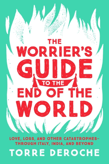 The Worrier's Guide to the End of the World - Love, Loss, and Other Catastrophes--through Italy, India, and Beyond eBook by Torre DeRoche