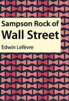 Sampson Rock of Wall Street ebook by Edwin Lefèvre