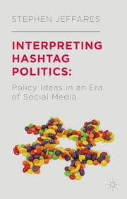 Interpreting Hashtag Politics - Policy Ideas in an Era of Social Media ebook by Dr Stephen Jeffares