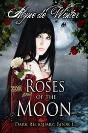 Roses of the Moon: Book One: Dark Reliquary ebook by Alyne de Winter