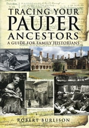 Tracing Your Pauper Ancestors - A Guide for Family Historians ebook by Robert Burlison