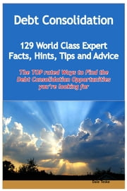 Debt Consolidation - 129 World Class Expert Facts, Hints, Tips and Advice - the TOP rated Ways To Find the Debt Consolidation opportunities you're looking for ebook by Dale Teske