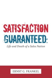 Satisfaction Guaranteed: - Life and Death of a Sales Nation ebook by Ernst G. Frankel