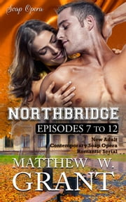 Northbridge Episodes Seven To Twelve (New Adult Contemporary Soap Opera Romantic Serial) - Northbridge by Matthew W. Grant, #2 ebook by Matthew W. Grant