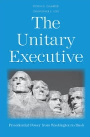 The Unitary Executive: Presidential Power from Washington to Bush ebook by Steven G. Calabresi,Christopher S. Yoo