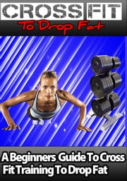 Crossfit to drop fat - a beginners guide to crossfit training to drop fat fast ebook by a castillo