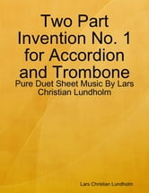 Two Part Invention No. 1 for Accordion and Trombone - Pure Duet Sheet Music By Lars Christian Lundholm ebook by Lars Christian Lundholm