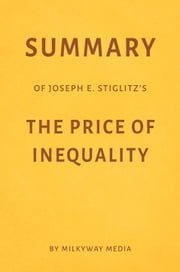 Summary of Joseph E. Stiglitz's The Price of Inequality ebook by Milkyway Media