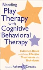 Blending Play Therapy with Cognitive Behavioral Therapy - Evidence-Based and Other Effective Treatments and Techniques ebook by Athena A. Drewes