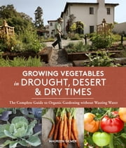 Growing Vegetables in Drought, Desert & Dry Times - The Complete Guide to Organic Gardening without Wasting Water ebook by Maureen Gilmer