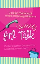 Girl Talk (Redesign) - Mother-Daughter Conversations on Biblical Womanhood ebook by Nicole Mahaney Whitacre, Carolyn Mahaney