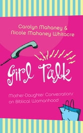 Girl Talk - Mother-Daughter Conversations on Biblical Womanhood ebook by Carolyn Mahaney,Nicole Mahaney Whitacre,C. J. Mahaney