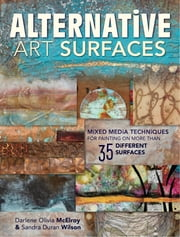 Alternative Art Surfaces - Mixed-Media Techniques for Painting on More Than 35 Different Surfaces ebook by Sandra Duran Wilson,Darlene McElroy
