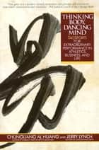 Thinking Body, Dancing Mind - Taosports for Extraordinary Performance in Athletics, Business, and Life ebook by Chungliang Al Huang, Jerry Lynch