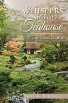 Whispers from the Teahouse - Collected Haiku ebook by Steve K. Bertrand