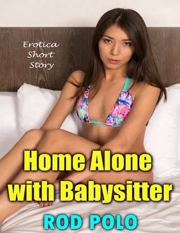Home Alone With Babysitter: Erotica Short Story ebook by Rod Polo