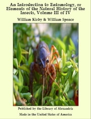 An Introduction to Entomology, or Elements of the Natural History of the Insects, Volume III of IV ebook by William Kirby & William Spence