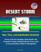 Desert Storm: War, Time, and Substitution Revisited - Course of the Air Campaign, Strike Results, Key Production Targets, Deployed Missile Forces, Lines of Communications, Allied Air Management ebook by Progressive Management