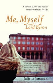 Me, Myself and Lord Byron - A woman, a poet and a quest to reclaim the zest for life ebook by Julietta Jameson