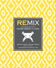 Remix - Decorating with Culture, Objects, and Soul ebook by Jeanine Hays,Bryan Mason