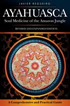 Ayahuasca - Soul Medicine of the Amazon Jungle ebook by Javier Regueiro