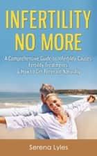 Infertility No More: A Comprehensive Guide to Infertility Causes, Fertility Treatments, & How to Get Pregnant Naturally ebook by Serena Lyles