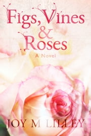 Figs, Vines and Roses - A Novel ebook by Joy M. Lilley