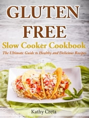 Gluten Free Slow Cooker Cookbook The Ultimate Guide to Healthy and Delicious Recipes ebook by Kathy Creta