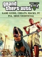Grand Theft Auto V: Game Guide, Cheats, Hacks, Pc, Ps4, Xbox Unofficial ebook by The Yuw