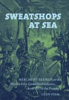 Sweatshops at Sea - Merchant Seamen in the World's First Globalized Industry, from 1812 to the Present ebook by Leon Fink