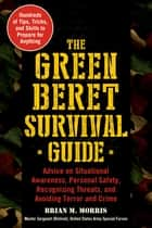 The Green Beret Survival Guide - Advice on Situational Awareness, Personal Safety, Recognizing Threats, and Avoiding Terror and Crime ebook by Brian M. Morris