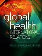 Global Health and International Relations ebook by Colin McInnes, Kelley Lee