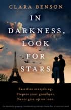 In Darkness, Look for Stars - An absolutely gripping, heartbreaking and epic World War 2 historical novel ebook by Clara Benson