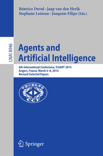 Agents and Artificial Intelligence - 6th International Conference, ICAART 2014, Angers, France, March 6-8, 2014, Revised Selected Papers ebook by