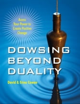 Dowsing Beyond Duality: Access Your Power to Create Positive Change ebook by David Cowan, Erina Cowan