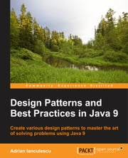 Design Patterns and Best Practices in Java 9 ebook by Adrian Ianculescu