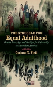 The Struggle for Equal Adulthood - Gender, Race, Age, and the Fight for Citizenship in Antebellum America ebook by Corinne T. Field
