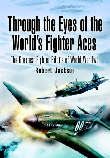 Through the Eyes of the Worlds Fighter Aces - The Greatest Fighter Pilots of World War Two ebook by Jackson, Robert