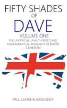 Fifty Shades of Dave: Volume One: The Unofficial, Unauthorised and Ungrammatical Biography of David Cameron ebook by Paul Clarke, James Eddy