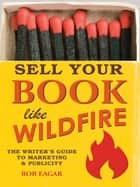 Sell Your Book Like Wildfire: The Writer's Guide to Marketing and Publicity ebook by Rob Eagar