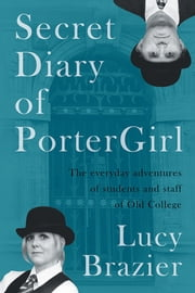 Secret Diary of PorterGirl - The Everyday Adventures of the Students and Staff of Old College ebook by Lucy Brazier