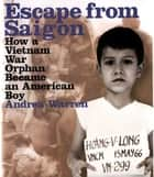 Escape from Saigon - How a Vietnam War Orphan Became an American Boy ebook by Andrea Warren