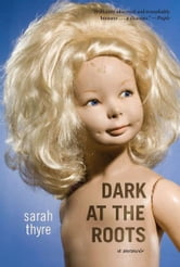 Dark at the Roots - A Memoir ebook by Sarah Thyre